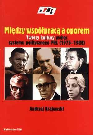 """Andrzej Krajewski """"Między współpracą a oporem. Twórcy kultury wobec systemu politycznego PRL (1975-1980)"""" wydawnictwo TRIO 2004"""